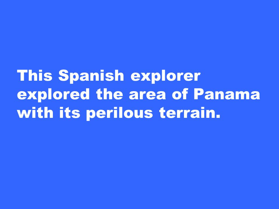 This Spanish explorer explored the area of Panama with its perilous terrain.