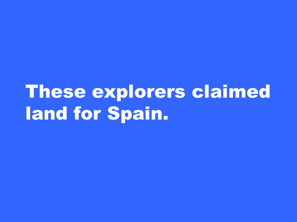These explorers claimed land for Spain.