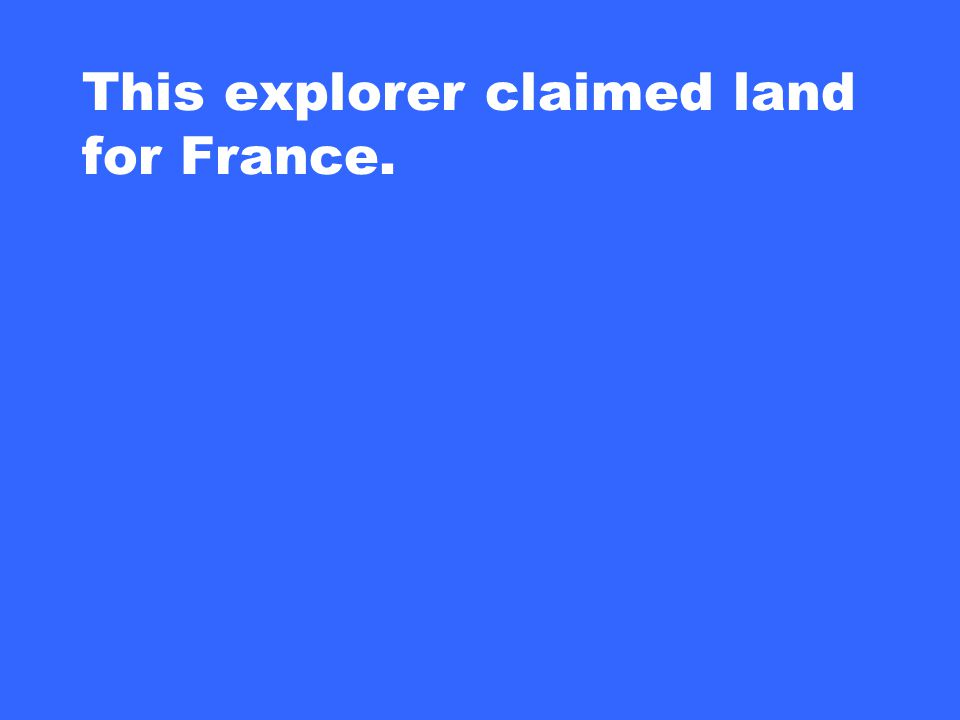 This explorer claimed land for France.