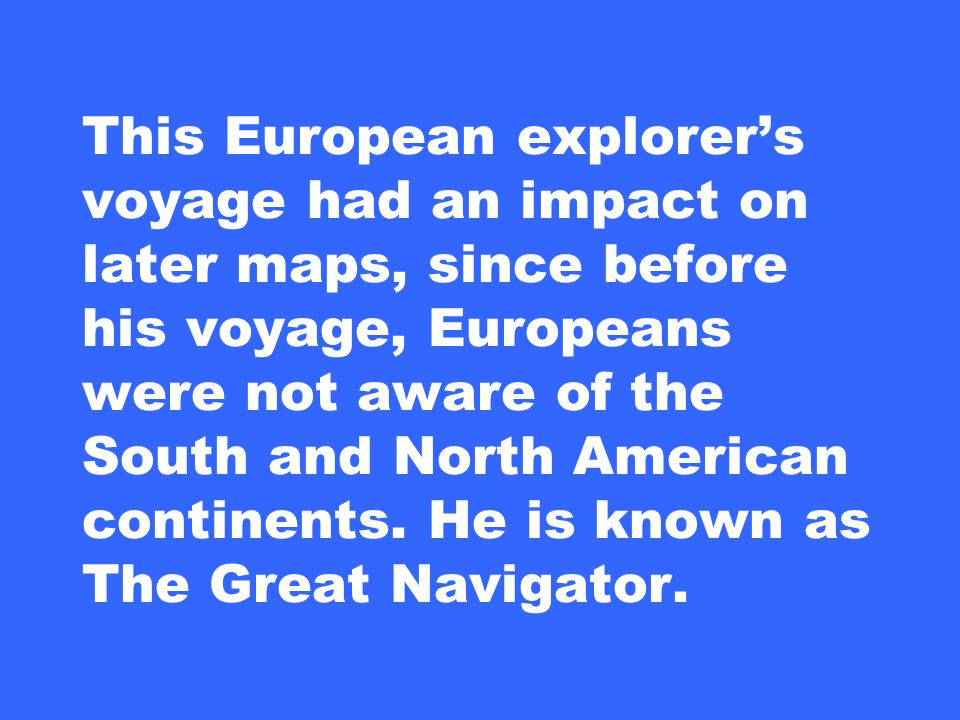 This European explorer's voyage had an impact on later maps, since before his voyage, Europeans were not aware of the South and North American continents.