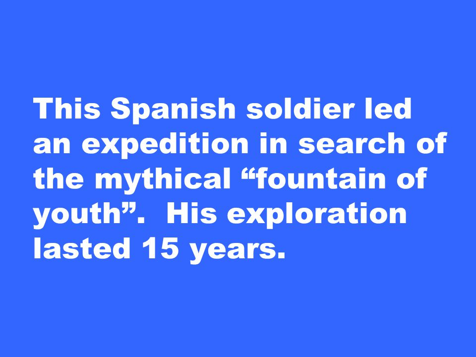 This Spanish soldier led an expedition in search of the mythical fountain of youth .