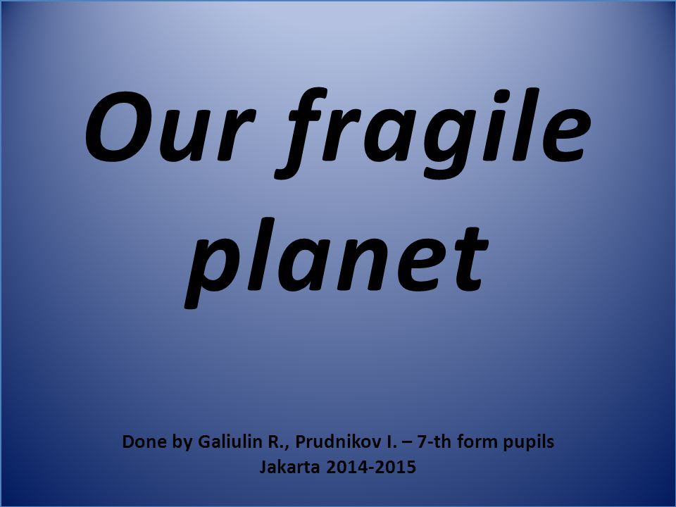 Our fragile planet Done by Galiulin R., Prudnikov I. – 7-th form pupils Jakarta