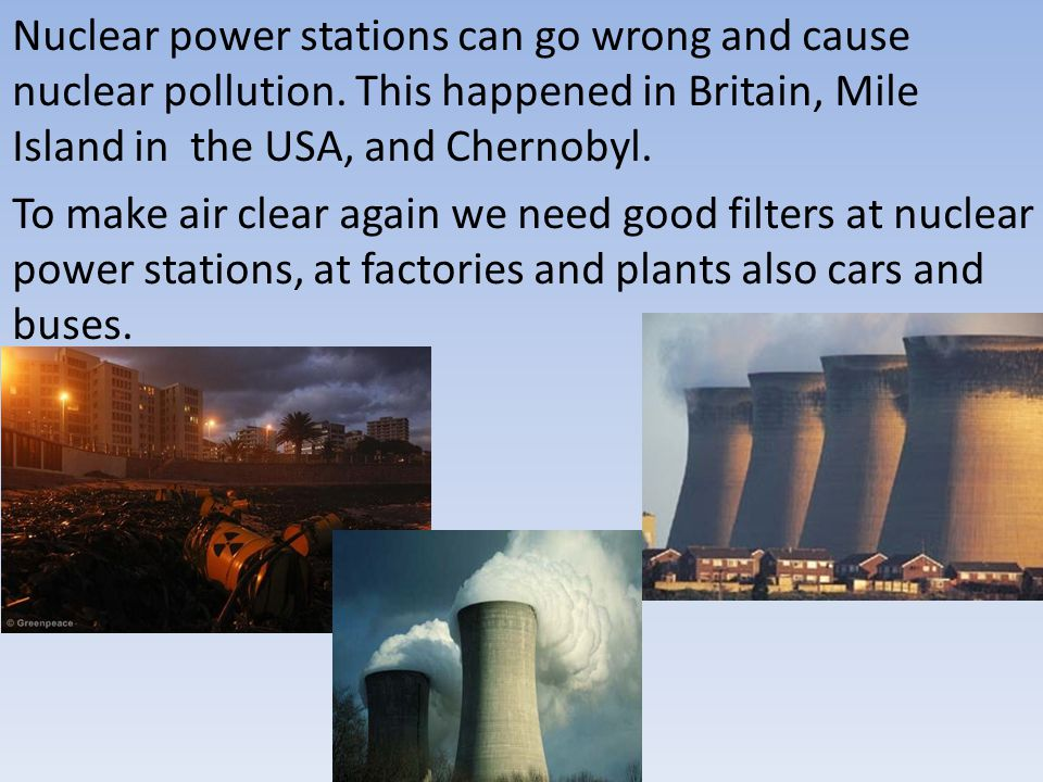 Nuclear power stations can go wrong and cause nuclear pollution.