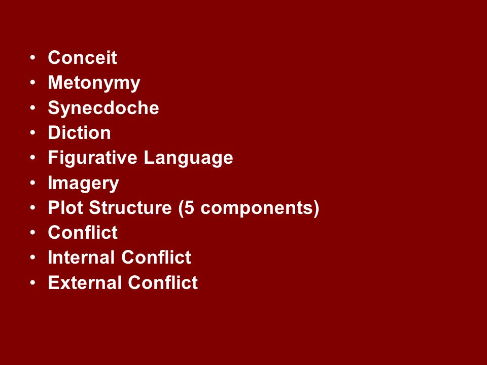 Conceit Metonymy Synecdoche Diction Figurative Language Imagery Plot Structure (5 components) Conflict Internal Conflict External Conflict
