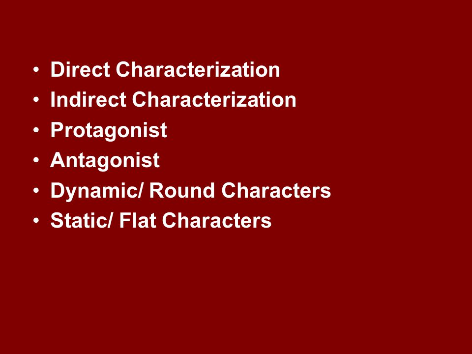 Direct Characterization Indirect Characterization Protagonist Antagonist Dynamic/ Round Characters Static/ Flat Characters
