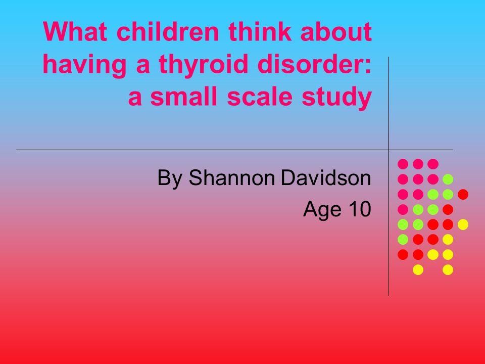 What children think about having a thyroid disorder: a small scale study By Shannon Davidson Age 10