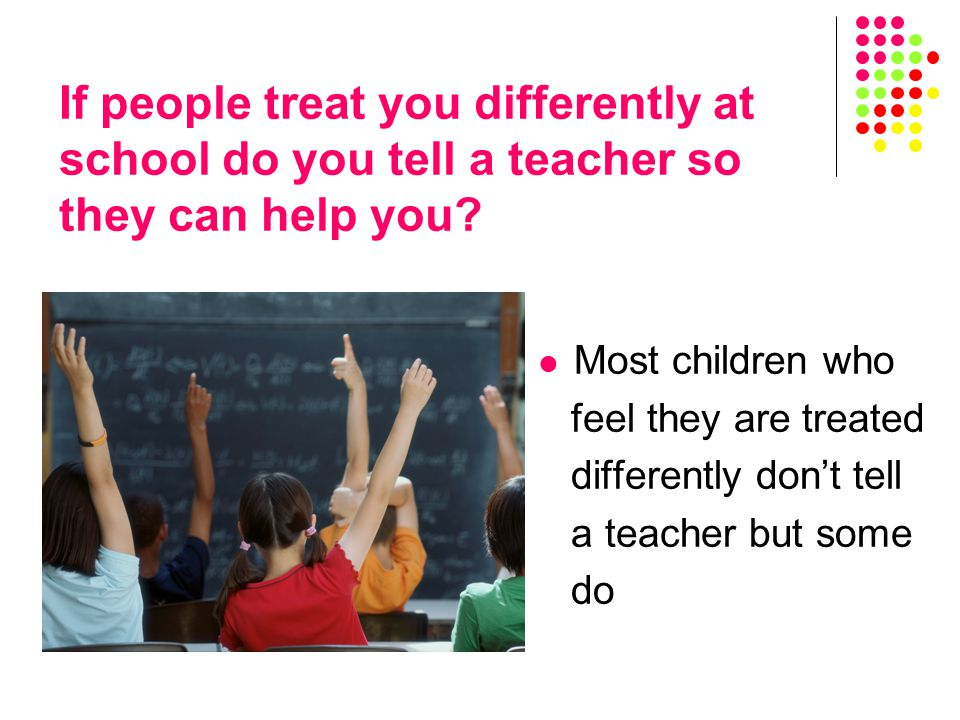 Most children who feel they are treated differently don't tell a teacher but some do