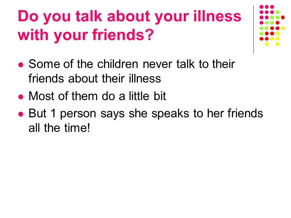 Some of the children never talk to their friends about their illness Most of them do a little bit But 1 person says she speaks to her friends all the time!