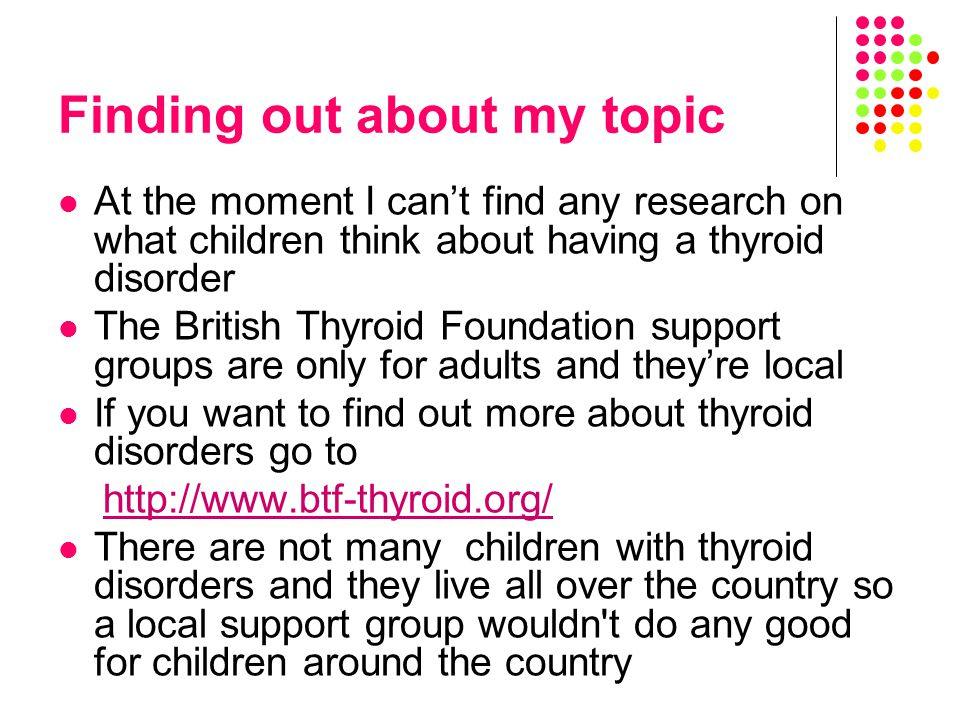 Finding out about my topic At the moment I can't find any research on what children think about having a thyroid disorder The British Thyroid Foundation support groups are only for adults and they're local If you want to find out more about thyroid disorders go to   There are not many children with thyroid disorders and they live all over the country so a local support group wouldn t do any good for children around the country
