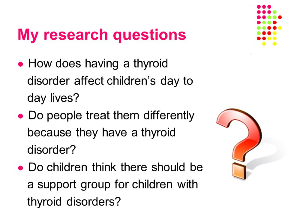 My research questions How does having a thyroid disorder affect children's day to day lives.