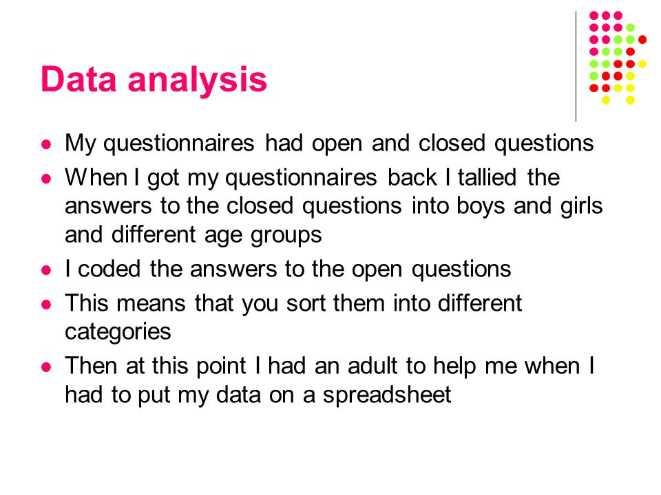 Data analysis My questionnaires had open and closed questions When I got my questionnaires back I tallied the answers to the closed questions into boys and girls and different age groups I coded the answers to the open questions This means that you sort them into different categories Then at this point I had an adult to help me when I had to put my data on a spreadsheet