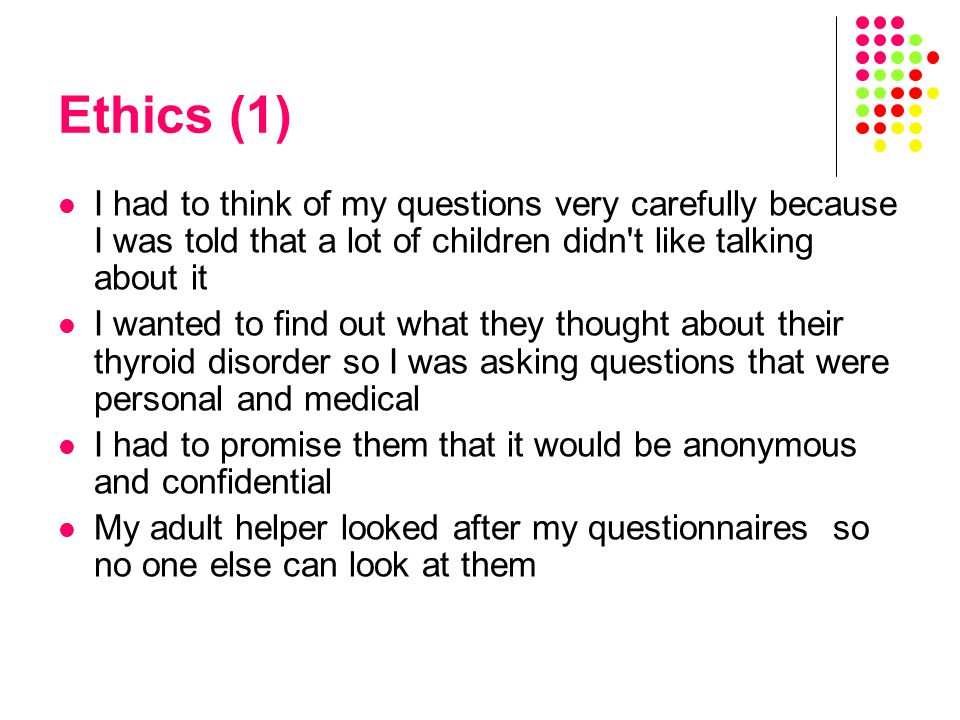 Ethics (1) I had to think of my questions very carefully because I was told that a lot of children didn t like talking about it I wanted to find out what they thought about their thyroid disorder so I was asking questions that were personal and medical I had to promise them that it would be anonymous and confidential My adult helper looked after my questionnaires so no one else can look at them