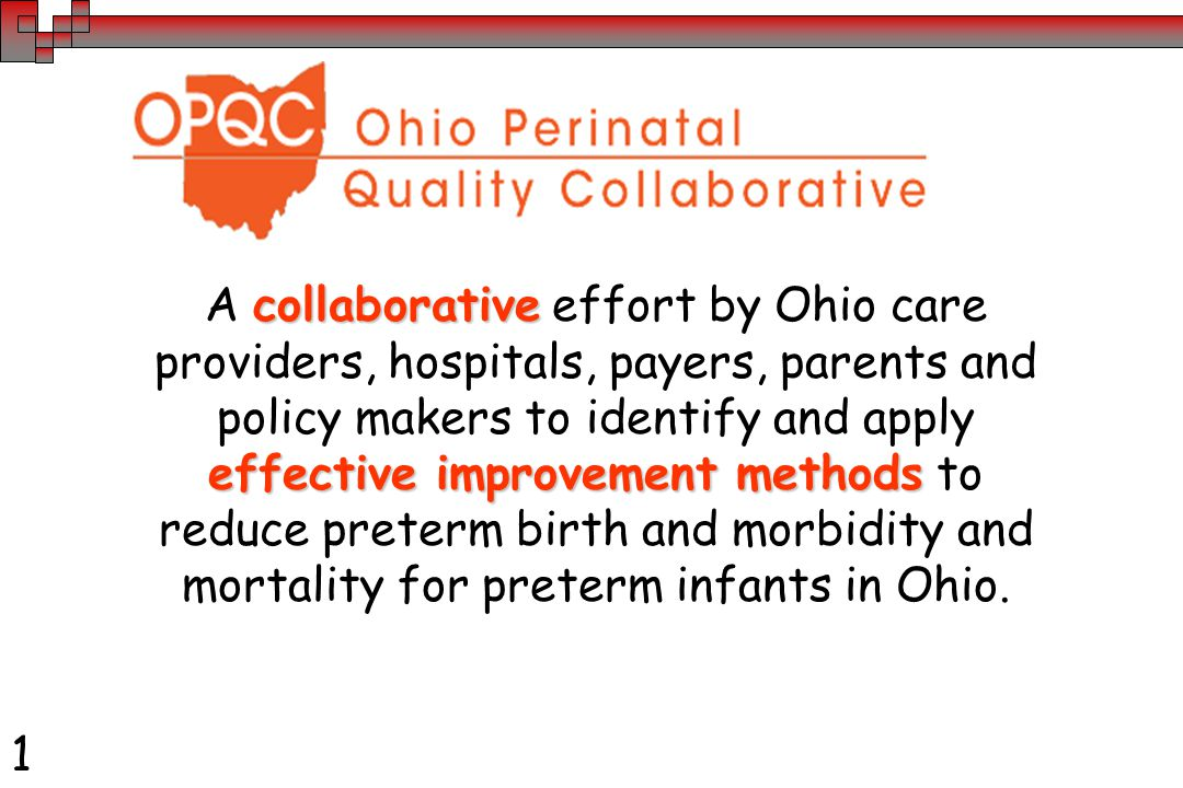 collaborative effective improvement methods A collaborative effort by Ohio care providers, hospitals, payers, parents and policy makers to identify and apply effective improvement methods to reduce preterm birth and morbidity and mortality for preterm infants in Ohio.