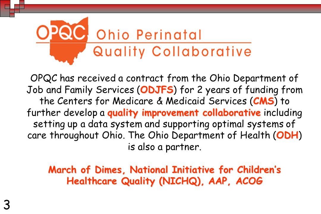 3 ODJFS CMS quality improvement collaborative ODH OPQC has received a contract from the Ohio Department of Job and Family Services (ODJFS) for 2 years of funding from the Centers for Medicare & Medicaid Services (CMS) to further develop a quality improvement collaborative including setting up a data system and supporting optimal systems of care throughout Ohio.