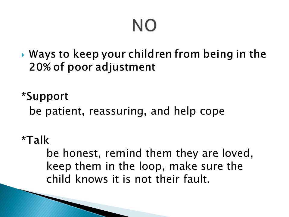  Ways to keep your children from being in the 20% of poor adjustment *Support be patient, reassuring, and help cope *Talk be honest, remind them they are loved, keep them in the loop, make sure the child knows it is not their fault.