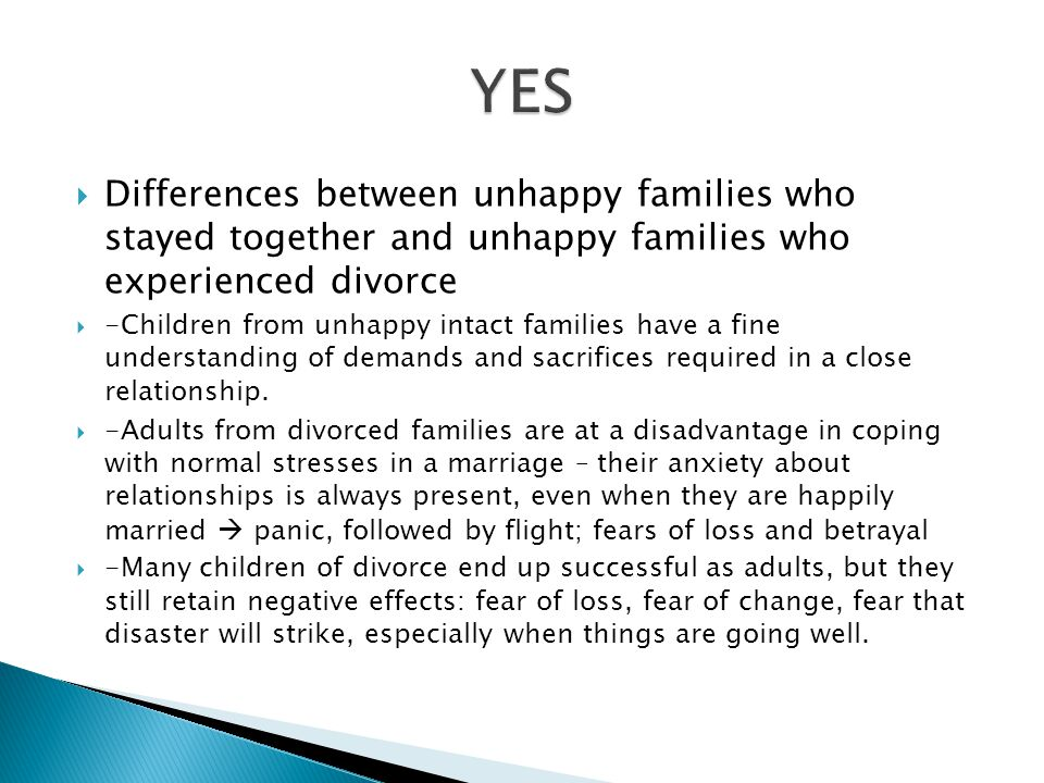  Differences between unhappy families who stayed together and unhappy families who experienced divorce  -Children from unhappy intact families have a fine understanding of demands and sacrifices required in a close relationship.