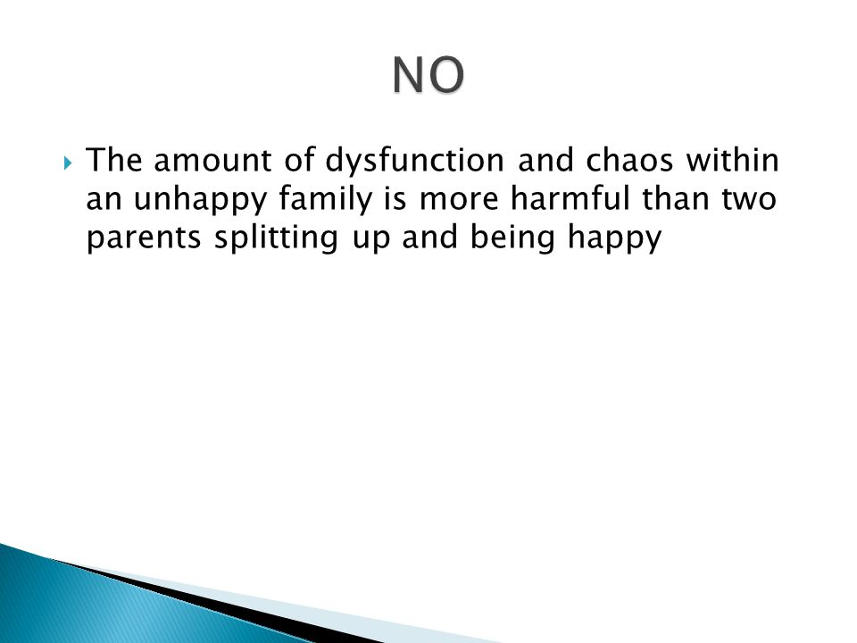  The amount of dysfunction and chaos within an unhappy family is more harmful than two parents splitting up and being happy