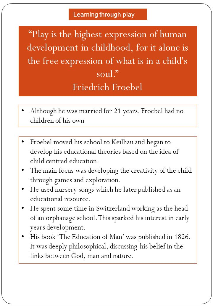 Learning through play Froebel moved his school to Keilhau and began to develop his educational theories based on the idea of child centred education.
