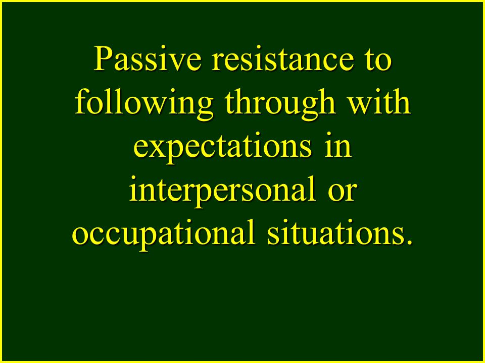Passive resistance to following through with expectations in interpersonal or occupational situations.