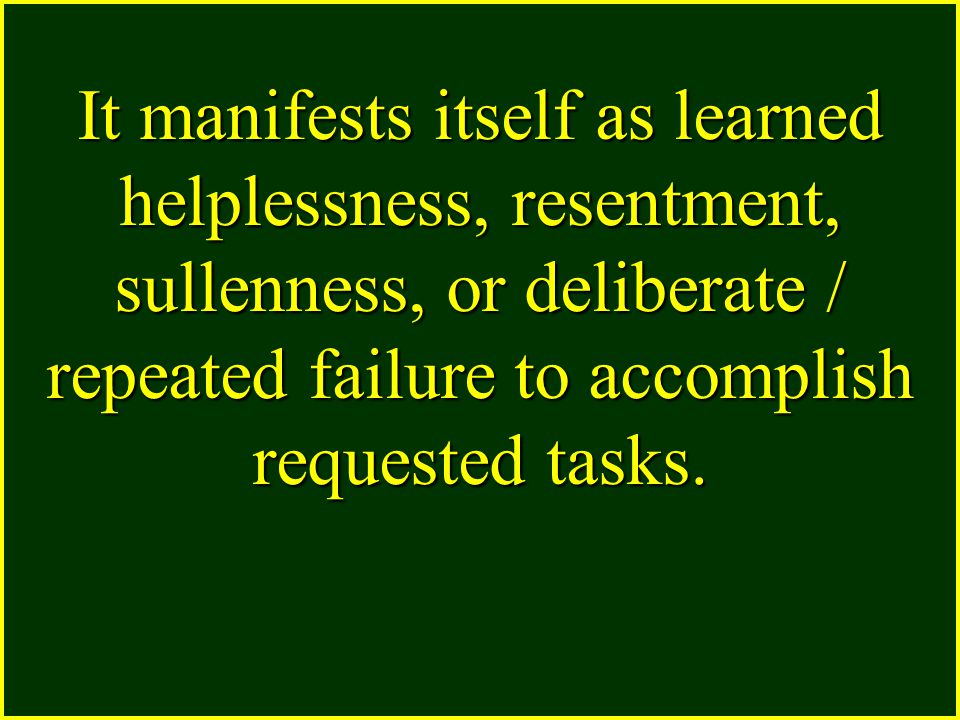 It manifests itself as learned helplessness, resentment, sullenness, or deliberate / repeated failure to accomplish requested tasks.