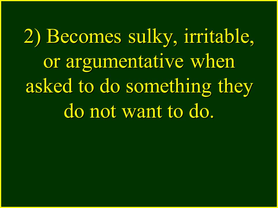 2) Becomes sulky, irritable, or argumentative when asked to do something they do not want to do.