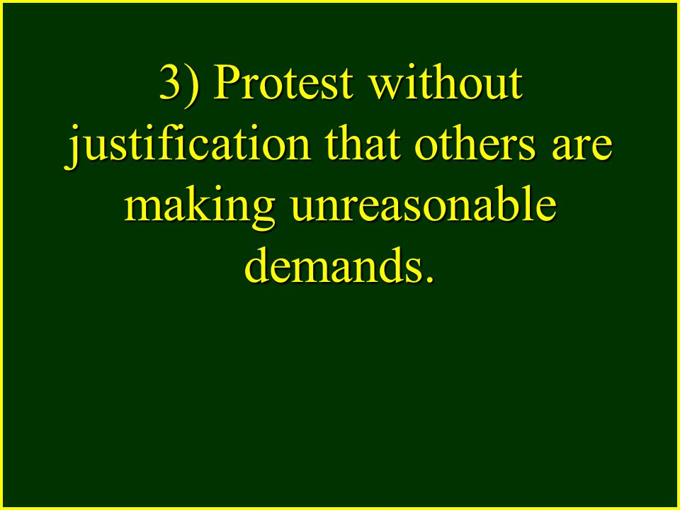 3) Protest without justification that others are making unreasonable demands.
