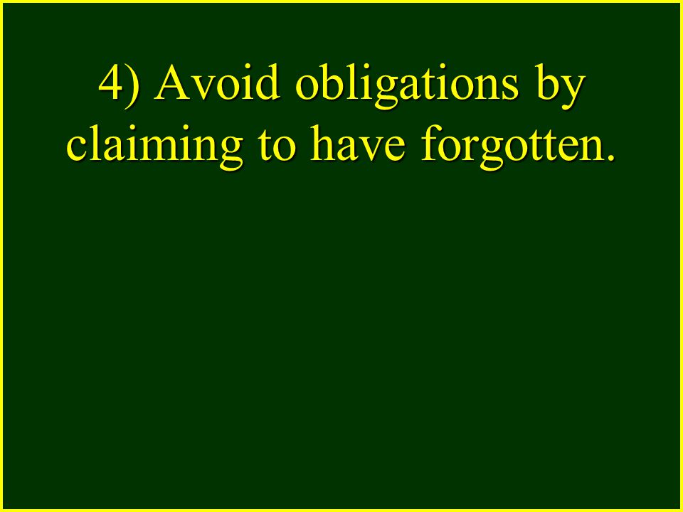 4) Avoid obligations by claiming to have forgotten.