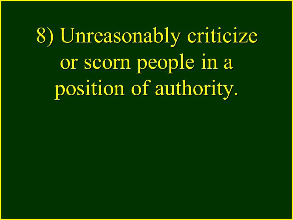 8) Unreasonably criticize or scorn people in a position of authority.