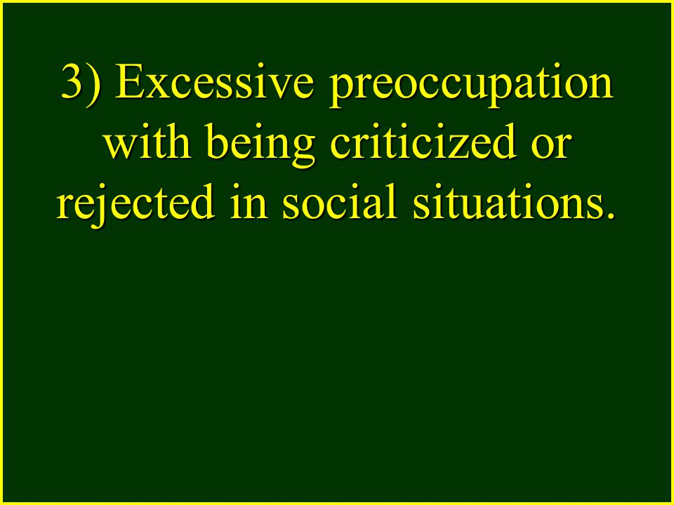 3) Excessive preoccupation with being criticized or rejected in social situations.
