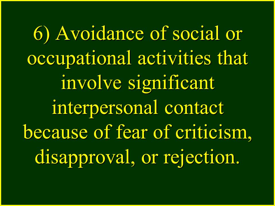 6) Avoidance of social or occupational activities that involve significant interpersonal contact because of fear of criticism, disapproval, or rejection.