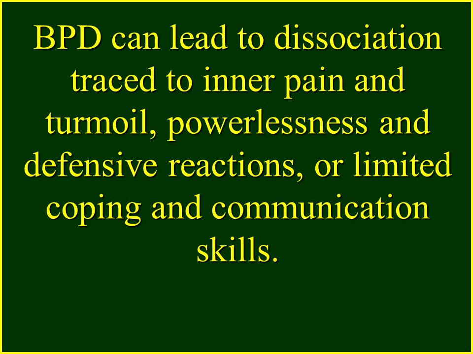 BPD can lead to dissociation traced to inner pain and turmoil, powerlessness and defensive reactions, or limited coping and communication skills.
