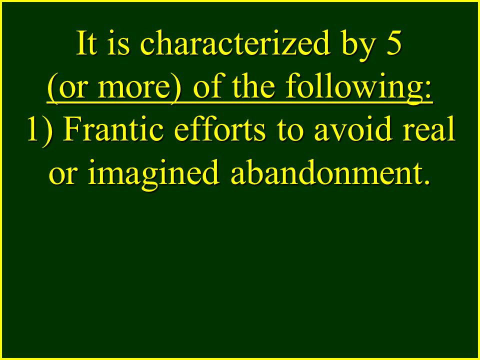 It is characterized by 5 (or more) of the following: 1) Frantic efforts to avoid real or imagined abandonment.