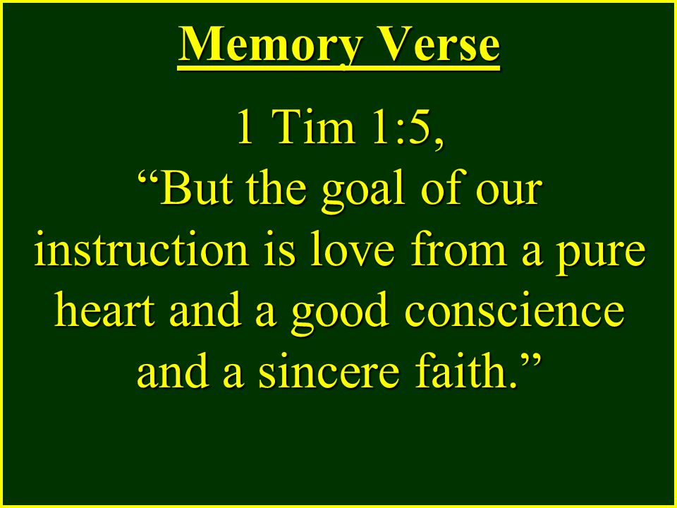 Memory Verse 1 Tim 1:5, But the goal of our instruction is love from a pure heart and a good conscience and a sincere faith.