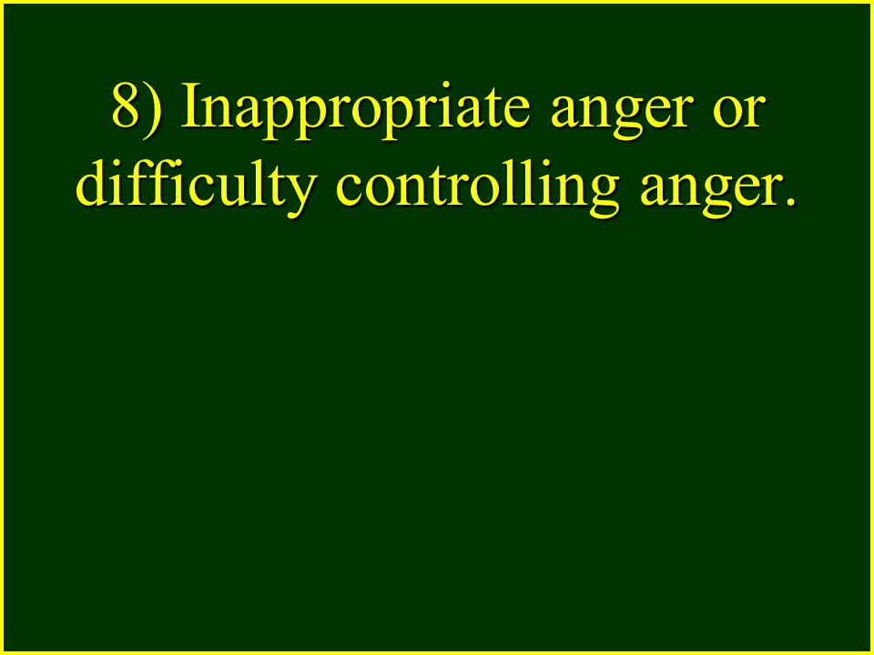 8) Inappropriate anger or difficulty controlling anger.