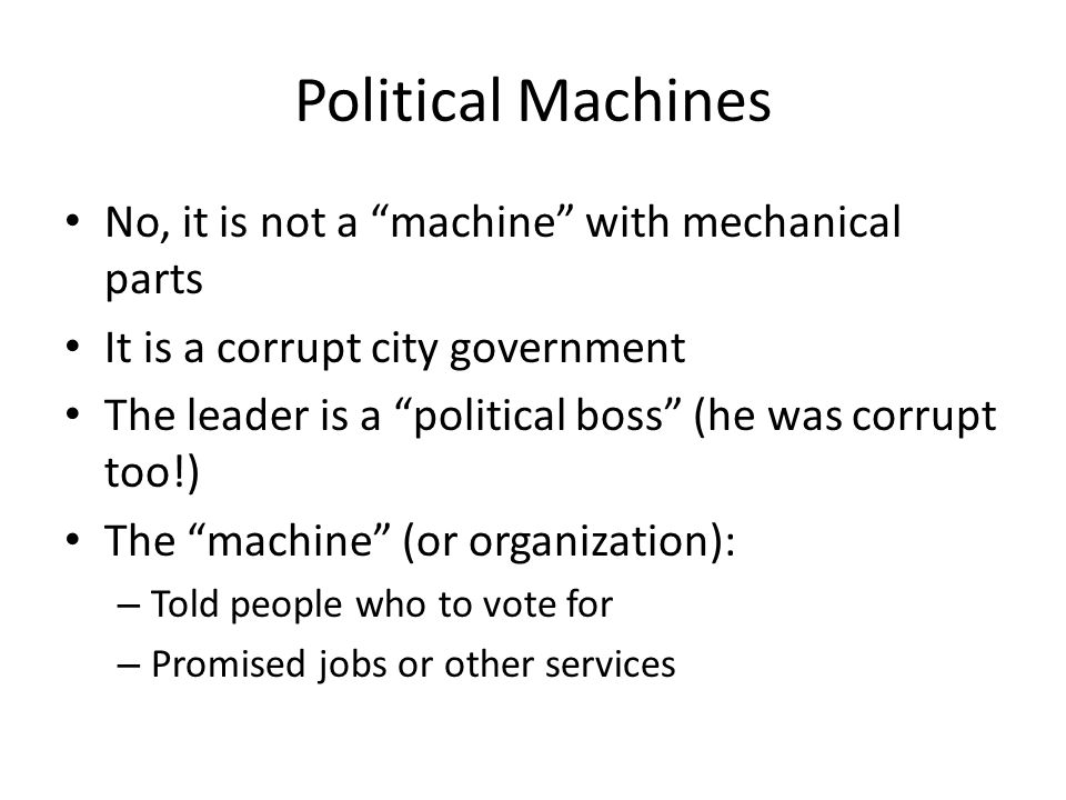 Political Machines No, it is not a machine with mechanical parts It is a corrupt city government The leader is a political boss (he was corrupt too!) The machine (or organization): – Told people who to vote for – Promised jobs or other services