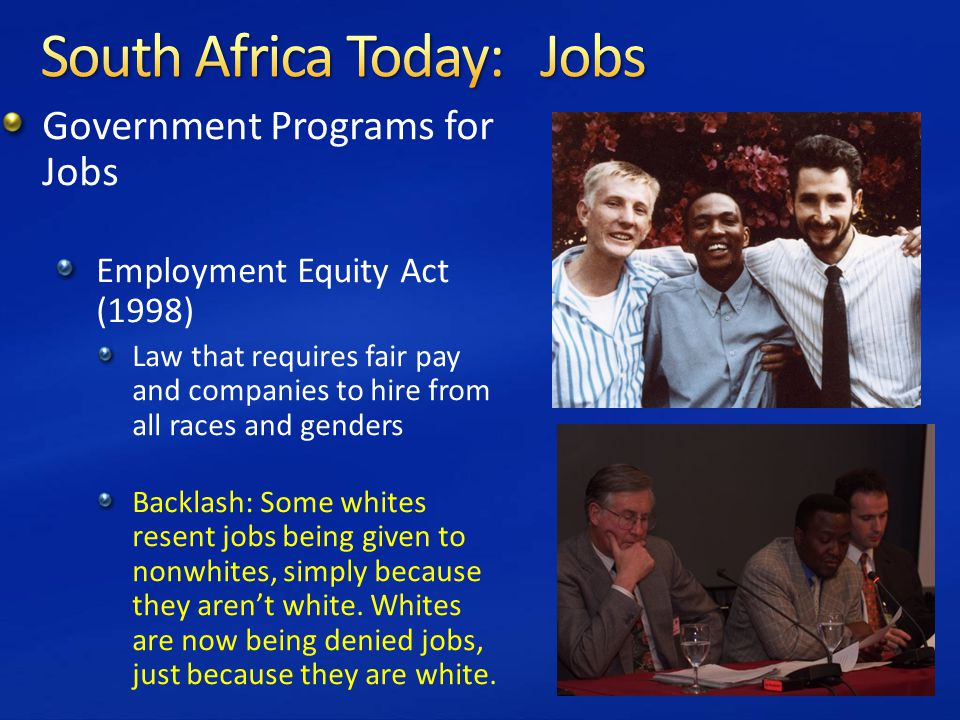 Government Programs for Jobs Employment Equity Act (1998) Law that requires fair pay and companies to hire from all races and genders Backlash: Some whites resent jobs being given to nonwhites, simply because they aren't white.