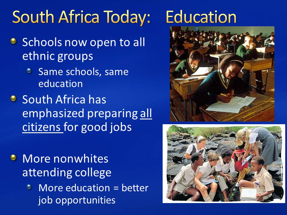 Schools now open to all ethnic groups Same schools, same education South Africa has emphasized preparing all citizens for good jobs More nonwhites attending college More education = better job opportunities