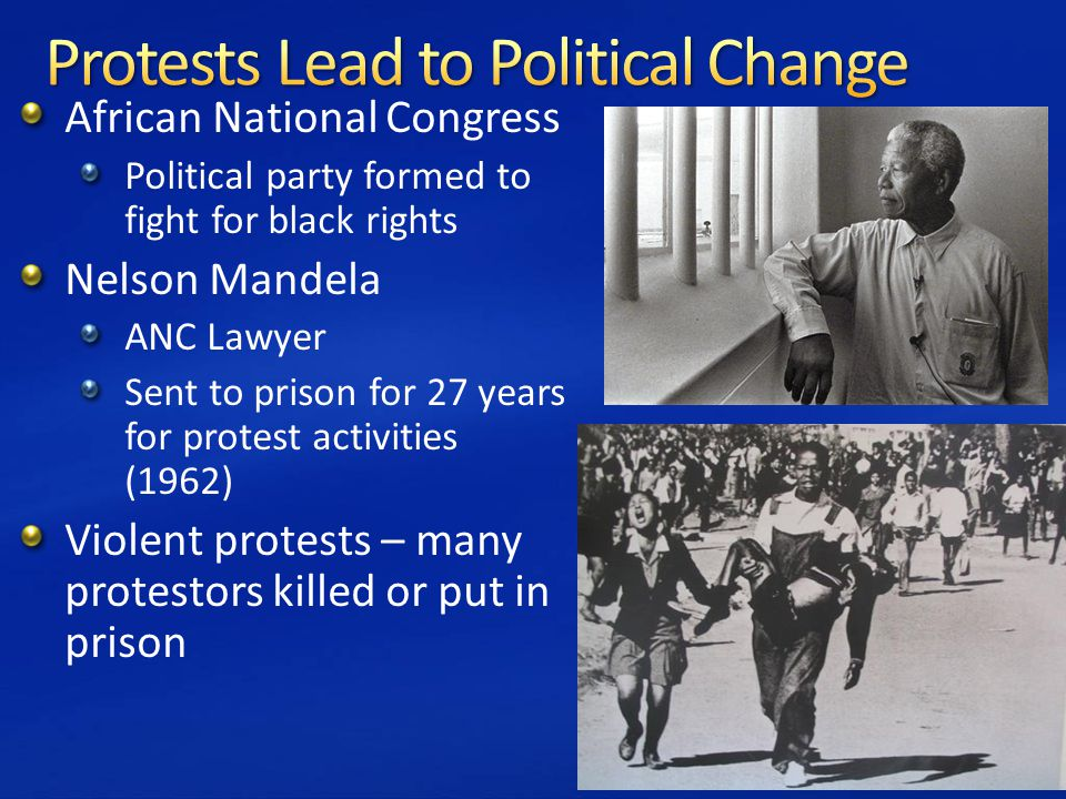 African National Congress Political party formed to fight for black rights Nelson Mandela ANC Lawyer Sent to prison for 27 years for protest activities (1962) Violent protests – many protestors killed or put in prison