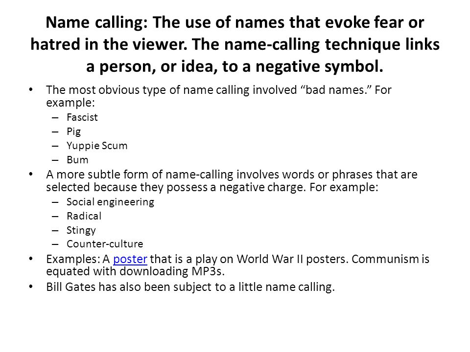 Name calling: The use of names that evoke fear or hatred in the viewer.