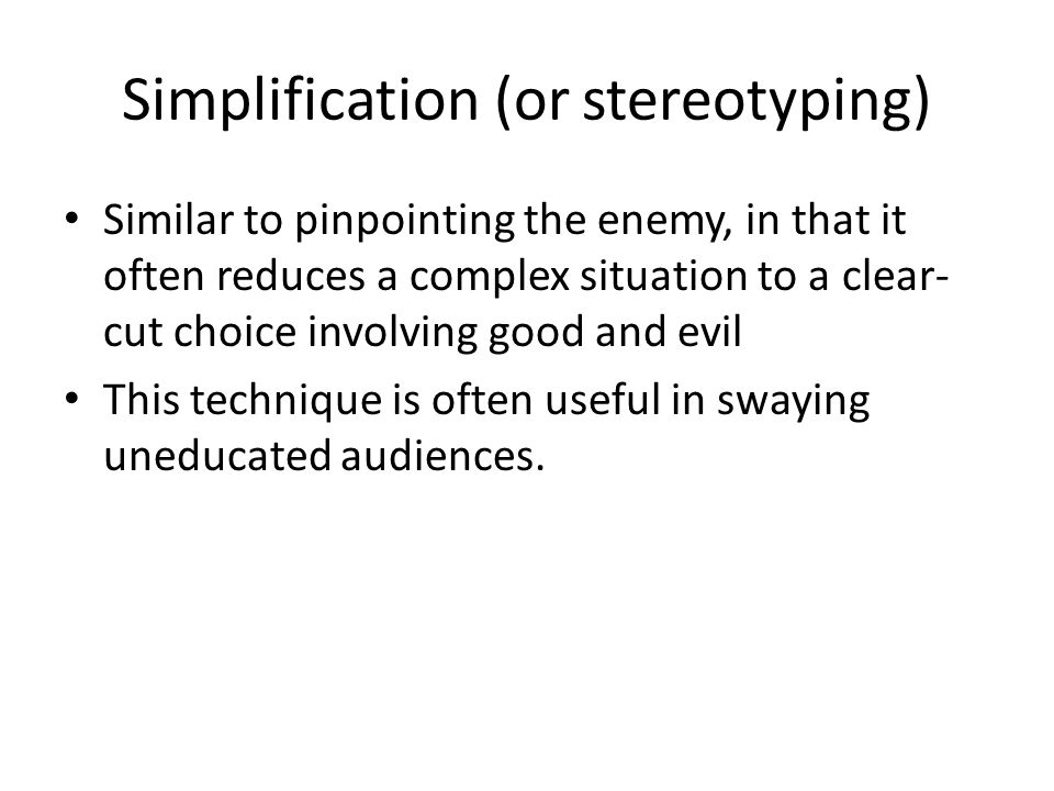 Simplification (or stereotyping) Similar to pinpointing the enemy, in that it often reduces a complex situation to a clear- cut choice involving good and evil This technique is often useful in swaying uneducated audiences.