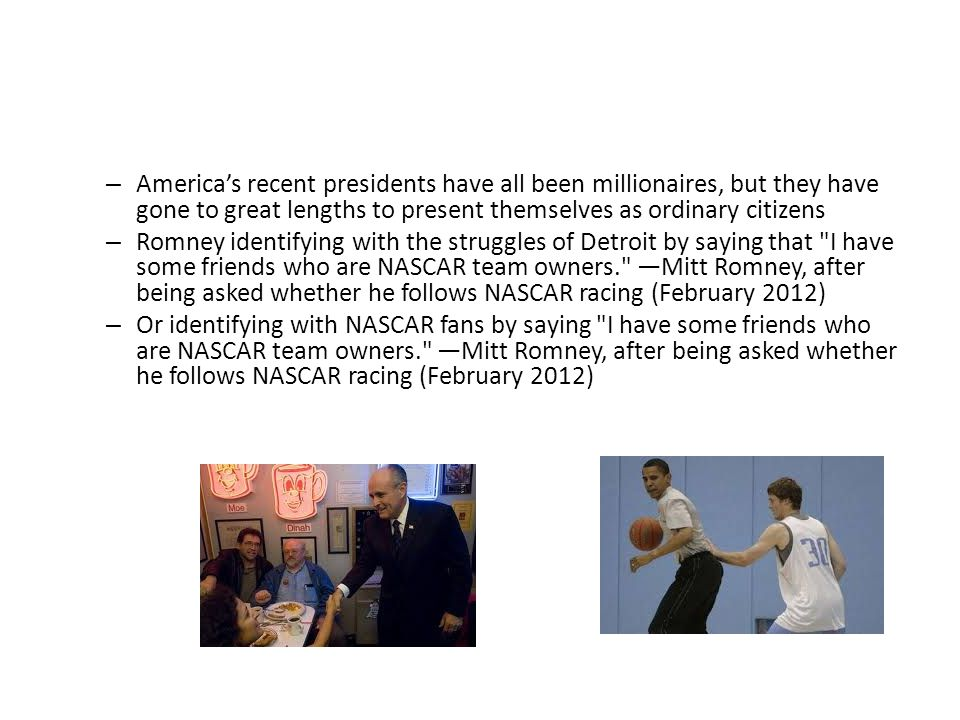 – America's recent presidents have all been millionaires, but they have gone to great lengths to present themselves as ordinary citizens – Romney identifying with the struggles of Detroit by saying that I have some friends who are NASCAR team owners. —Mitt Romney, after being asked whether he follows NASCAR racing (February 2012) – Or identifying with NASCAR fans by saying I have some friends who are NASCAR team owners. —Mitt Romney, after being asked whether he follows NASCAR racing (February 2012)