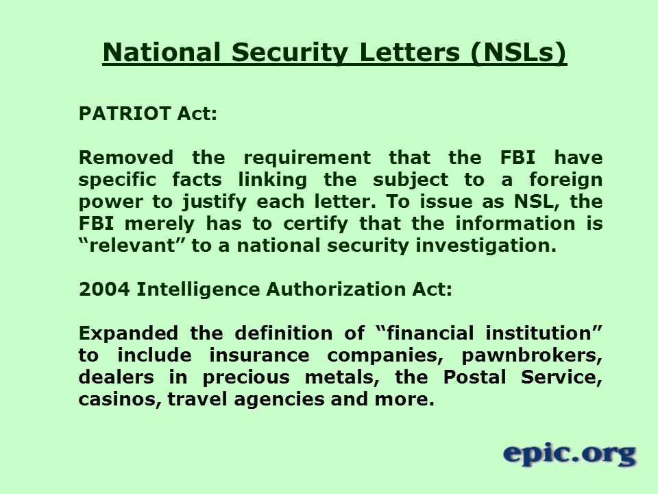 National Security Letters (NSLs) PATRIOT Act: Removed the requirement that the FBI have specific facts linking the subject to a foreign power to justify each letter.