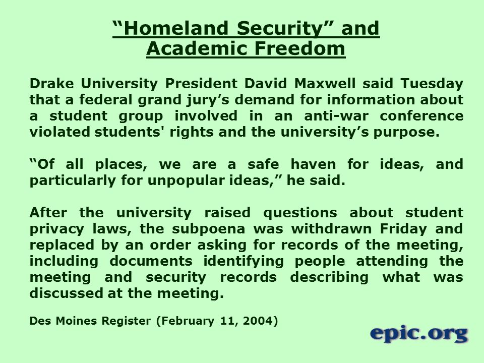Homeland Security and Academic Freedom Drake University President David Maxwell said Tuesday that a federal grand jury's demand for information about a student group involved in an anti-war conference violated students rights and the university's purpose.