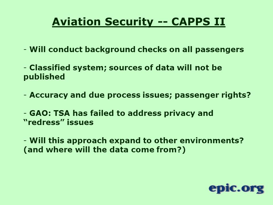 Aviation Security -- CAPPS II - Will conduct background checks on all passengers - Classified system; sources of data will not be published - Accuracy and due process issues; passenger rights.