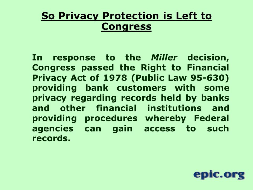 So Privacy Protection is Left to Congress In response to the Miller decision, Congress passed the Right to Financial Privacy Act of 1978 (Public Law ) providing bank customers with some privacy regarding records held by banks and other financial institutions and providing procedures whereby Federal agencies can gain access to such records.