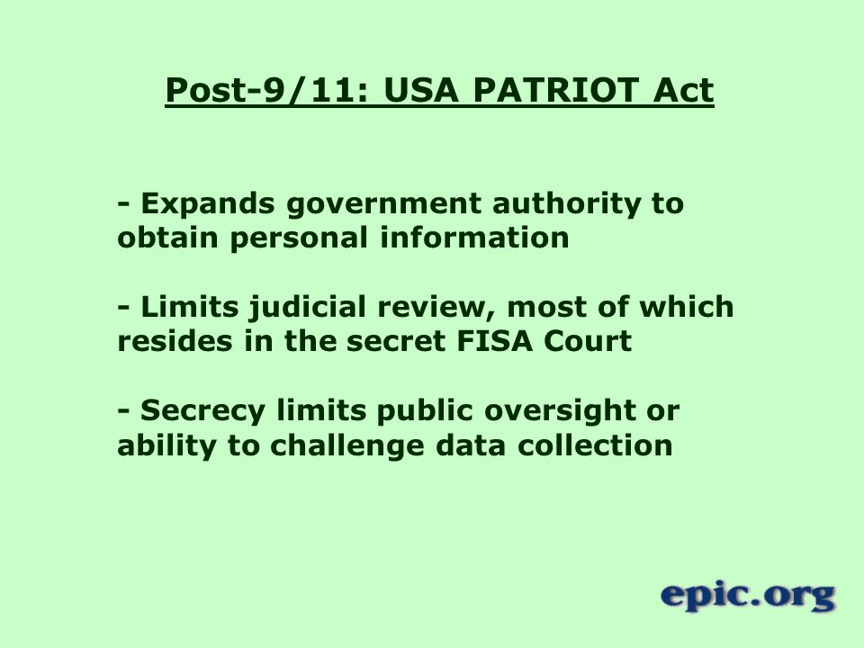 Post-9/11: USA PATRIOT Act - Expands government authority to obtain personal information - Limits judicial review, most of which resides in the secret FISA Court - Secrecy limits public oversight or ability to challenge data collection