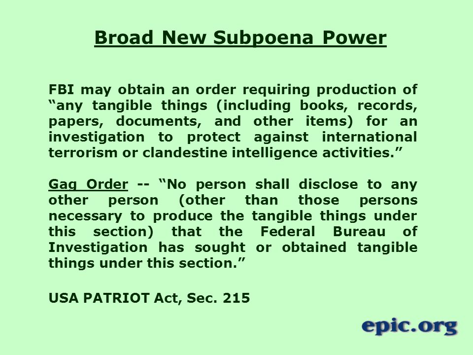 Broad New Subpoena Power FBI may obtain an order requiring production of any tangible things (including books, records, papers, documents, and other items) for an investigation to protect against international terrorism or clandestine intelligence activities. Gag Order -- No person shall disclose to any other person (other than those persons necessary to produce the tangible things under this section) that the Federal Bureau of Investigation has sought or obtained tangible things under this section. USA PATRIOT Act, Sec.