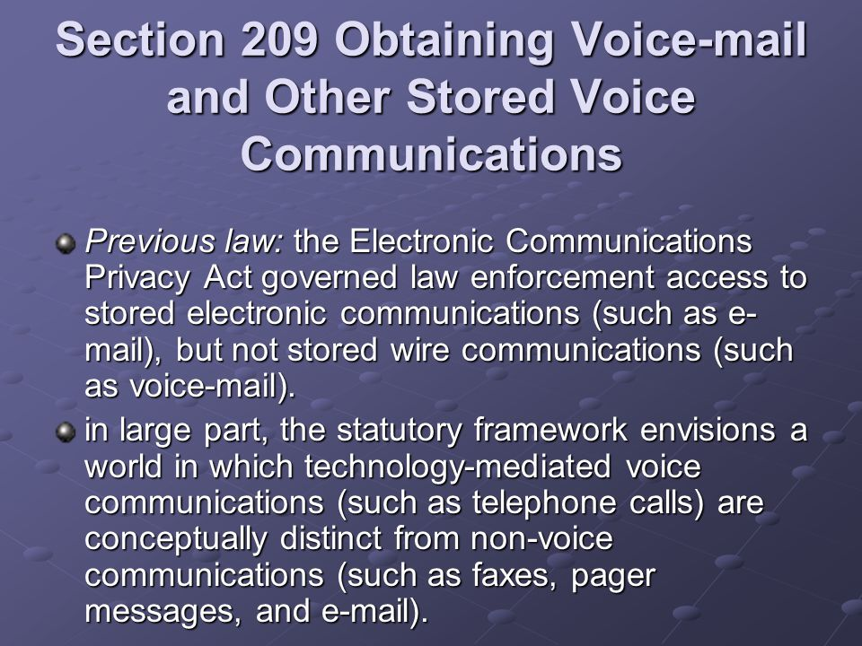 Section 209 Obtaining Voic and Other Stored Voice Communications Previous law: the Electronic Communications Privacy Act governed law enforcement access to stored electronic communications (such as e- mail), but not stored wire communications (such as voic ).
