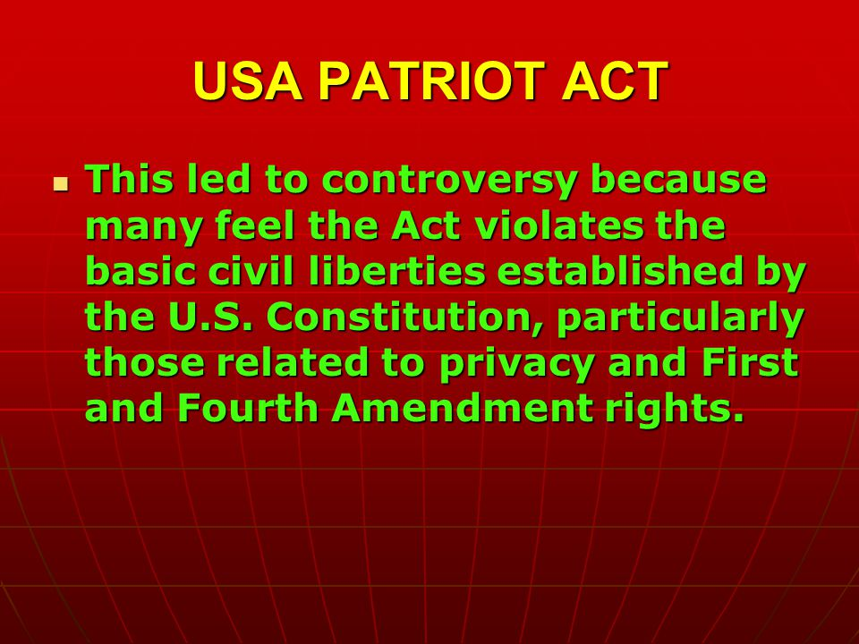 USA PATRIOT ACT This led to controversy because many feel the Act violates the basic civil liberties established by the U.S.