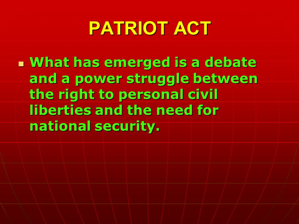 PATRIOT ACT What has emerged is a debate and a power struggle between the right to personal civil liberties and the need for national security.